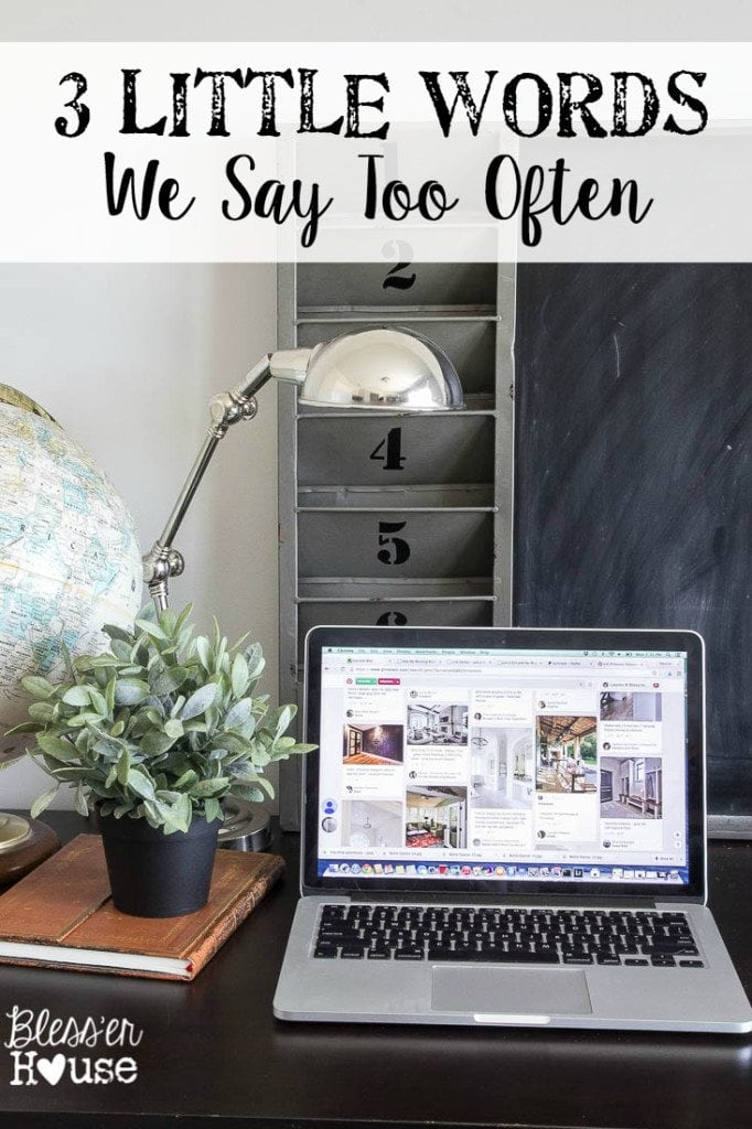 3 Little Words We Say Too Often | Bless'er House - Bloggers, Pinterest fanatics, home and garden show addicts.  We all say it.  But it can be a dangerous mindset if we get wrapped up in it.